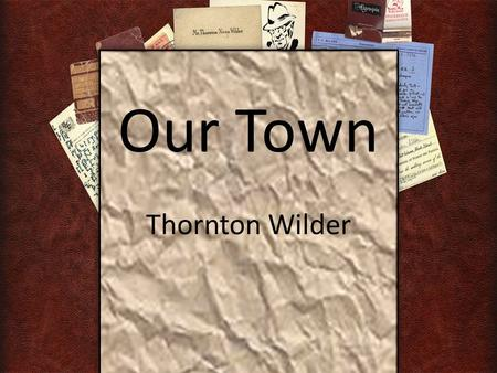 "Our Town Thornton Wilder. Town Definition: ""The inhabitants of a city or town."" OR "" A people with common interests living in a certain area."""
