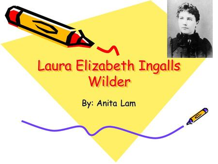Laura Elizabeth Ingalls Wilder By: Anita Lam. Early Childhood Born: February 7, 1867 Where: Near Pepin, Wisconsin Traveled a lot Age 8 went to school.