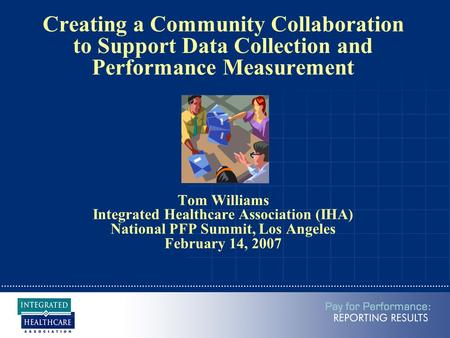 Creating a Community Collaboration to Support Data Collection and Performance Measurement Tom Williams Integrated Healthcare Association (IHA) National.
