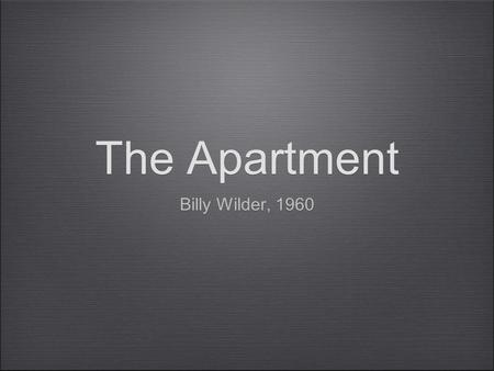 The Apartment Billy Wilder, 1960. Billy Wilder Over 50 films an 6 academy awards Born June 22, 1906 Samuel Wilder, grew up Austro-Hungarian Empire Father,