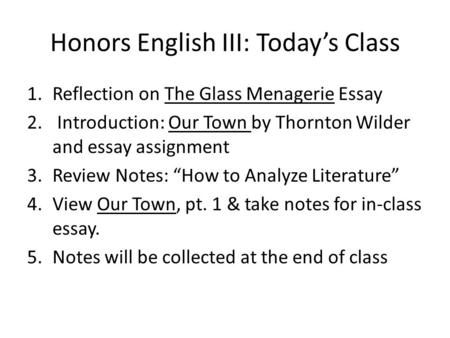 Honors English III: Today's Class 1.Reflection on The Glass Menagerie Essay 2. Introduction: Our Town by Thornton Wilder and essay assignment 3.Review.