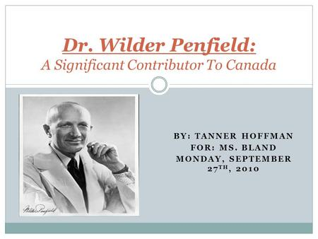 BY: TANNER HOFFMAN FOR: MS. BLAND MONDAY, SEPTEMBER 27 TH, 2010 Dr. Wilder Penfield: A Significant Contributor To Canada.