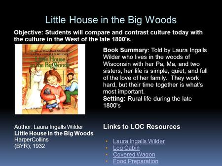 Little House in the Big Woods Links to LOC Resources Laura Ingalls Wilder Log Cabin Covered Wagon Food Preparation Author: Laura Ingalls Wilder Little.