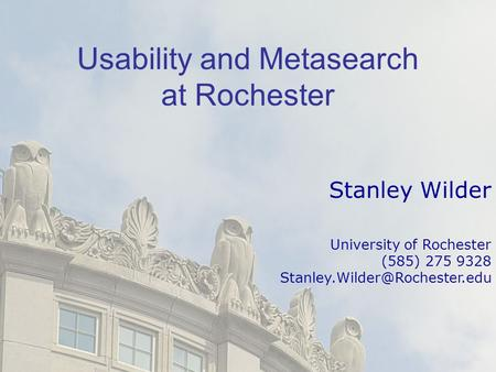 Usability and Metasearch at Rochester Stanley Wilder University of Rochester (585) 275 9328