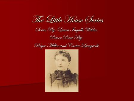 The Little House Series Series By: Laura Ingalls Wilder Power Point By: Bryce Miller and Carter Langreck.