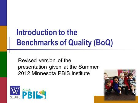 Introduction to the Benchmarks of Quality (BoQ) Revised version of the presentation given at the Summer 2012 Minnesota PBIS Institute.