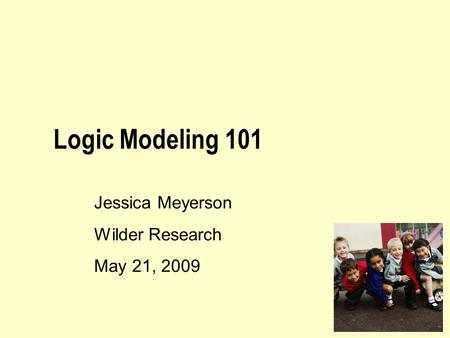 Logic Modeling 101 Jessica Meyerson Wilder Research May 21, 2009.