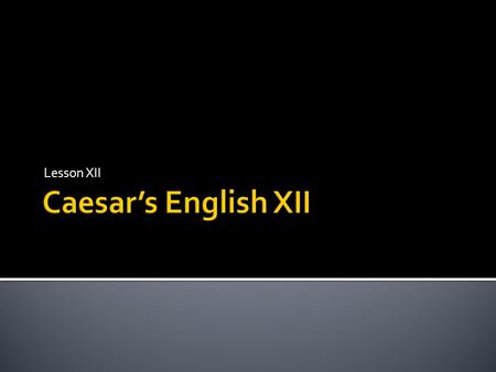 Lesson XII Caesar's English XII.
