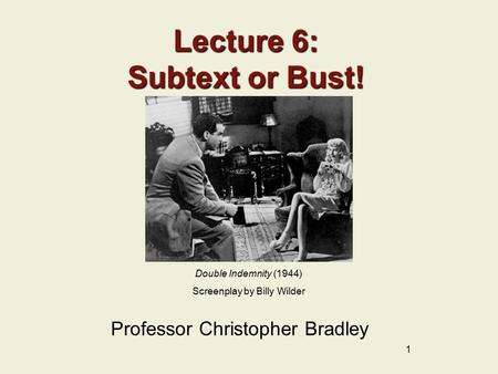1 Lecture 6: Subtext or Bust! Professor Christopher Bradley Double Indemnity (1944) Screenplay by Billy Wilder.