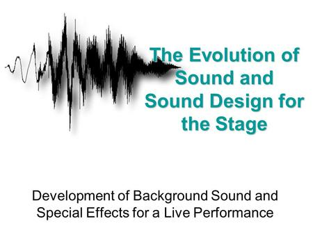 Development of Background Sound and Special Effects for a Live Performance The Evolution of Sound and Sound Design for the Stage.