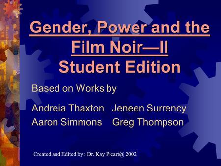 Gender, Power and the Film Noir—II Student Edition Based on Works by Andreia Thaxton Jeneen Surrency Aaron Simmons Greg Thompson Created and Edited by.