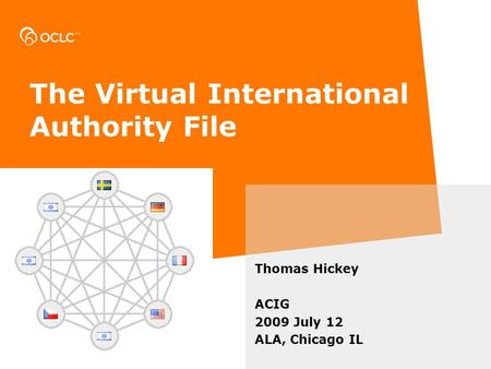 The Virtual International Authority File Thomas Hickey ACIG 2009 July 12 ALA, Chicago IL.