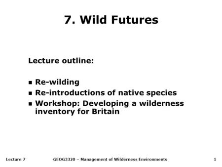 Lecture 7GEOG3320 – Management of Wilderness Environments1 7. Wild Futures Lecture outline: n Re-wilding n Re-introductions of native species n Workshop: