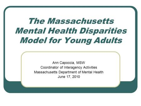 The Massachusetts Mental Health Disparities Model for Young Adults Ann Capoccia, MSW Coordinator of Interagency Activities Massachusetts Department of.