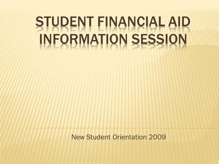 "New Student Orientation 2009.  Who qualifies for aid?  What is the FAFSA?  What other forms are needed to complete the process?  What is ""Cost of."