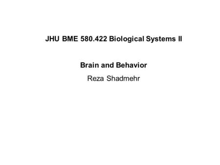 JHU BME 580.422 Biological Systems II Brain and Behavior Reza Shadmehr.