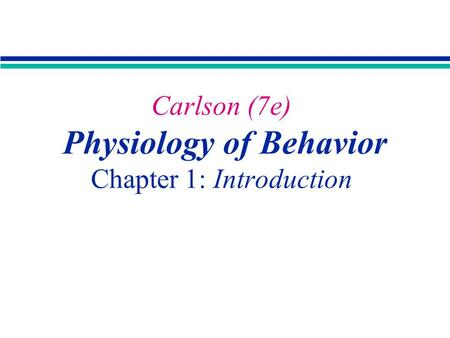 Carlson (7e) Physiology of Behavior Chapter 1: Introduction