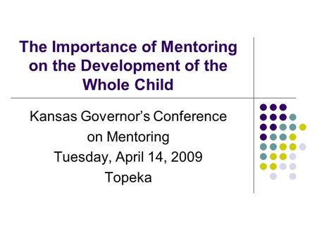 The Importance of Mentoring on the Development of the Whole Child Kansas Governor's Conference on Mentoring Tuesday, April 14, 2009 Topeka.