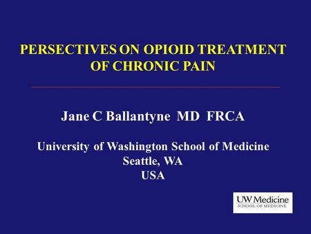 PERSECTIVES ON OPIOID TREATMENT OF CHRONIC PAIN Jane C Ballantyne MD FRCA University of Washington School of Medicine Seattle, WA USA.