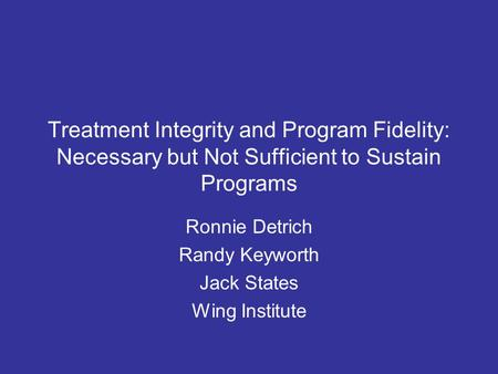 Treatment Integrity and Program Fidelity: Necessary but Not Sufficient to Sustain Programs Ronnie Detrich Randy Keyworth Jack States Wing Institute.