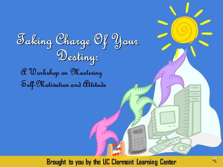 A Workshop on Mastering Self-Motivation and Attitude Taking Charge Of Your Destiny: Brought to you by the UC Clermont Learning Center.