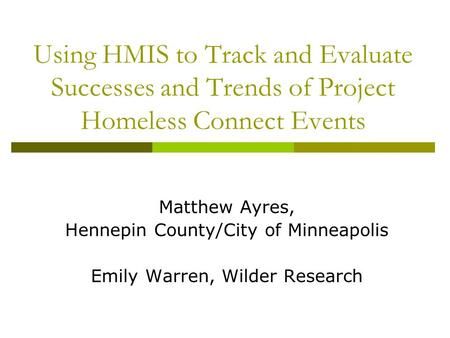 Using HMIS to Track and Evaluate Successes and Trends of Project Homeless Connect Events Matthew Ayres, Hennepin County/City of Minneapolis Emily Warren,