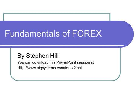 Fundamentals of FOREX By Stephen Hill You can download this PowerPoint session at