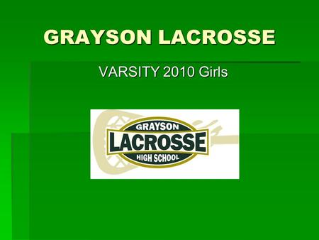 GRAYSON LACROSSE VARSITY 2010 Girls.  Coaches Information: Erin Wilder – Head Kathleen Brook – Lay Coach