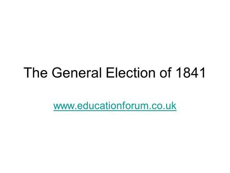 The General Election of 1841 www.educationforum.co.uk.