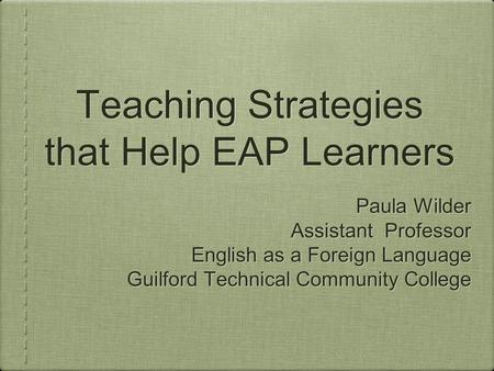 Teaching Strategies that Help EAP Learners Paula Wilder Assistant Professor English as a Foreign Language Guilford Technical Community College Paula Wilder.