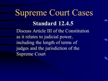 Supreme Court Cases Standard 12.4.5 Discuss Article III of the Constitution as it relates to judicial power, including the length of terms of judges and.
