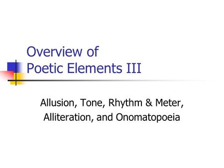 Overview of Poetic Elements III Allusion, Tone, Rhythm & Meter, Alliteration, and Onomatopoeia.