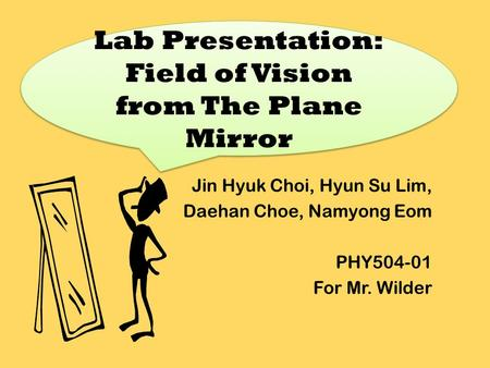 Jin Hyuk Choi, Hyun Su Lim, Daehan Choe, Namyong Eom PHY504-01 For Mr. Wilder Lab Presentation: Field of Vision from The Plane Mirror.