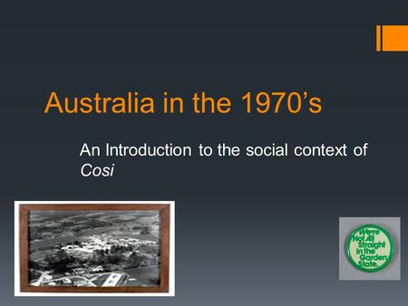 Australia in the 1970's An Introduction to the social context of Cosi.