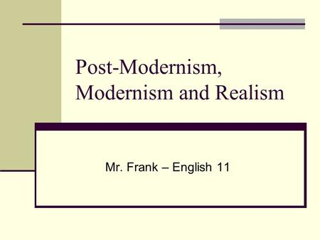 Post-Modernism, Modernism and Realism Mr. Frank – English 11.