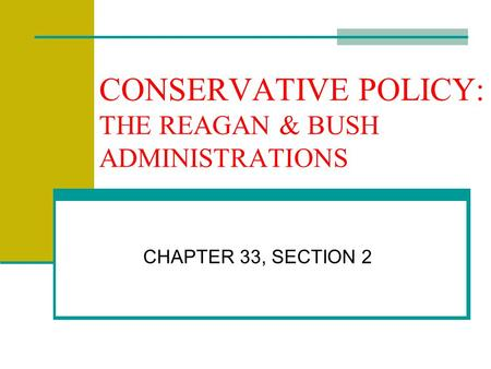 CONSERVATIVE POLICY: THE REAGAN & BUSH ADMINISTRATIONS CHAPTER 33, SECTION 2.