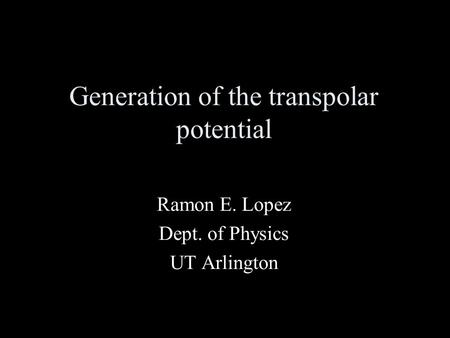 Generation of the transpolar potential Ramon E. Lopez Dept. of Physics UT Arlington.