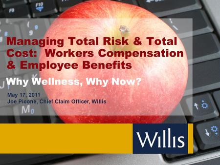 <strong>Managing</strong> Total Risk & Total Cost: Workers Compensation & Employee Benefits Why Wellness, Why Now? May 17, 2011 Joe Picone, Chief Claim Officer, Willis.