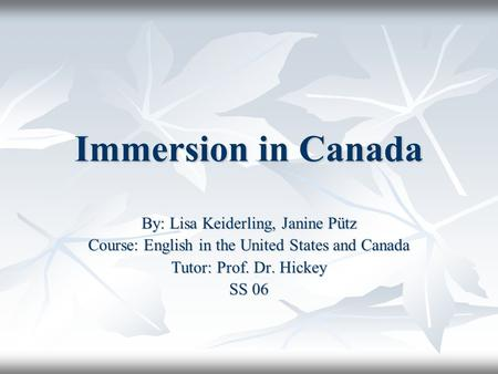 Immersion in Canada By: Lisa Keiderling, Janine Pütz Course: English in the United States and Canada Tutor: Prof. Dr. Hickey SS 06.