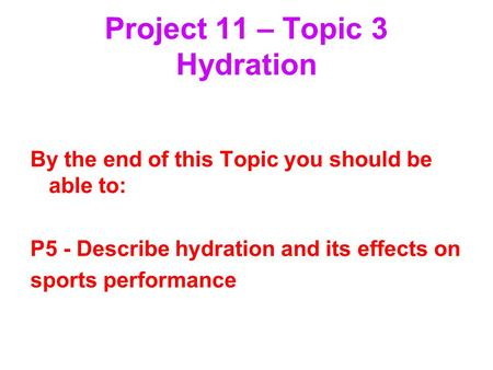 Project 11 – Topic 3 Hydration By the end of this Topic you should be able to: P5 - Describe hydration and its effects on sports performance.