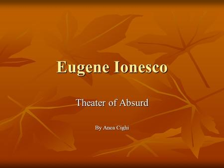 Eugene Ionesco Theater of Absurd By Anca Cighi. Eugene Ionesco was a famous playwright of the Absurd Theater Eugene Ionesco was a famous playwright of.