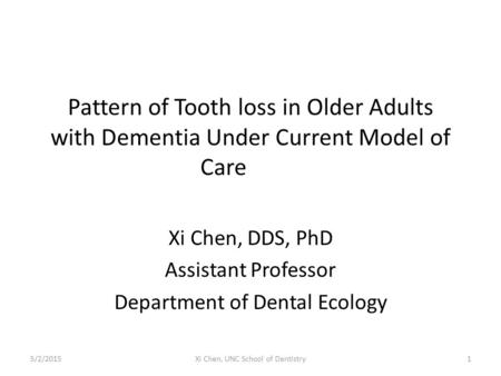 Pattern of Tooth loss in Older Adults with Dementia Under Current Model of Care Xi Chen, DDS, PhD Assistant Professor Department of Dental Ecology 5/2/20151Xi.