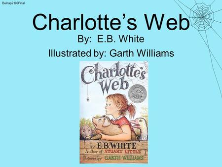Charlotte's Web By: E.B. White Illustrated by: Garth Williams Belnap2100Final.