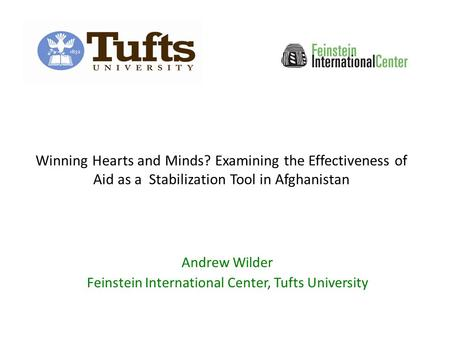 Winning Hearts and Minds? Examining the Effectiveness of Aid as a Stabilization Tool in Afghanistan Andrew Wilder Feinstein International Center, Tufts.