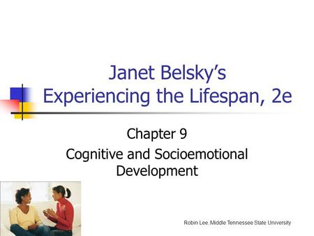 Janet Belsky's Experiencing the Lifespan, 2e Chapter 9 Cognitive and Socioemotional Development Robin Lee, Middle Tennessee State University.