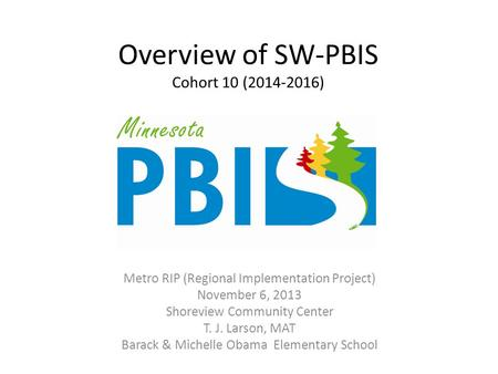 Overview of SW-PBIS Cohort 10 (2014-2016) Metro RIP (Regional Implementation Project) November 6, 2013 Shoreview Community Center T. J. Larson, MAT Barack.