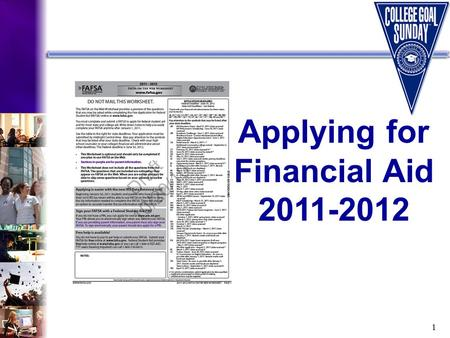 1 Applying for Financial Aid 2011-2012. 2 What Will You Learn Today? Types and sources of financial aid Required financial aid application forms How to.