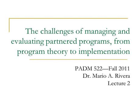 The challenges of managing and evaluating partnered programs, from program theory to implementation PADM 522—Fall 2011 Dr. Mario A. Rivera Lecture 2.