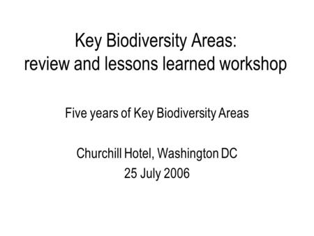 Key Biodiversity Areas: review and lessons learned workshop Five years of Key Biodiversity Areas Churchill Hotel, Washington DC 25 July 2006.