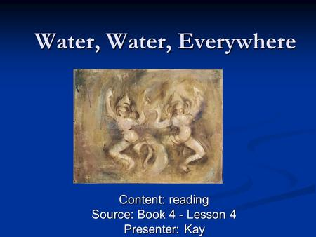 Water, Water, Everywhere Content: reading Source: Book 4 - Lesson 4 Presenter: Kay.